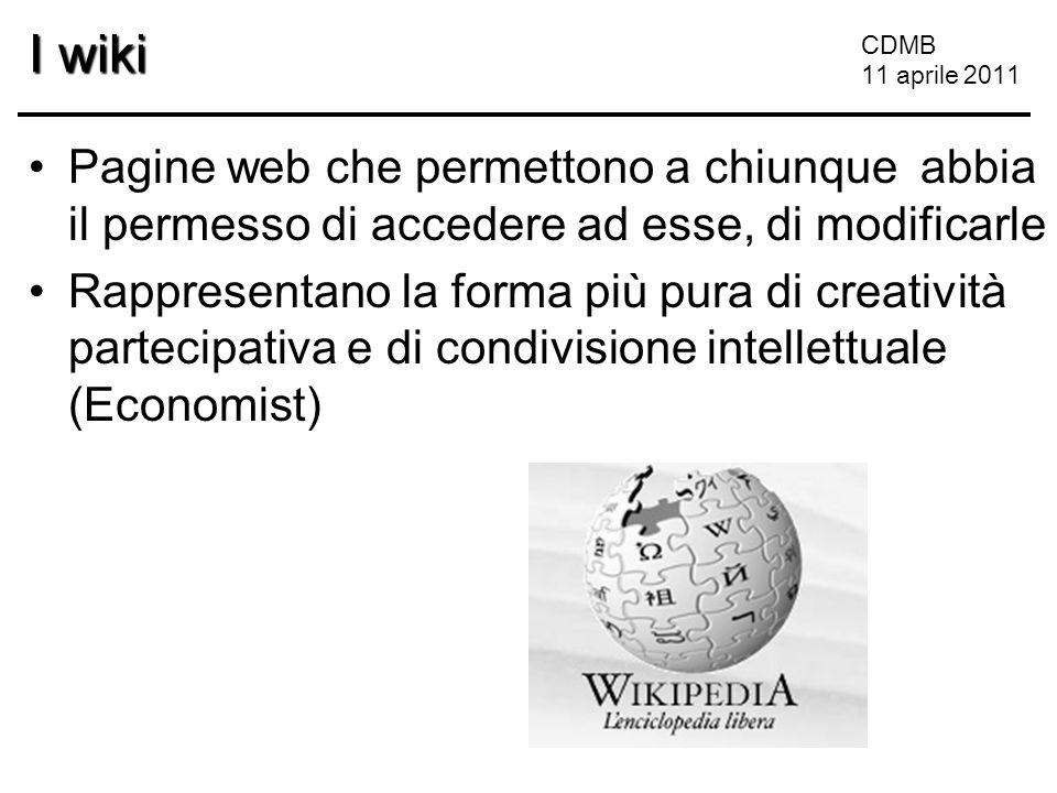CDMB 11 aprile 2011 I wiki Pagine web che permettono a chiunque abbia il permesso di accedere ad esse, di modificarle Rappresentano la forma più pura di creatività partecipativa e di condivisione intellettuale (Economist)