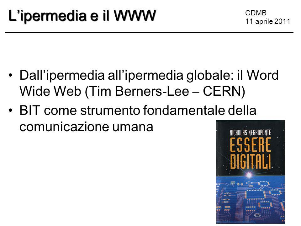 CDMB 11 aprile 2011 L'ipermedia e il WWW Dall'ipermedia all'ipermedia globale: il Word Wide Web (Tim Berners-Lee – CERN) BIT come strumento fondamentale della comunicazione umana