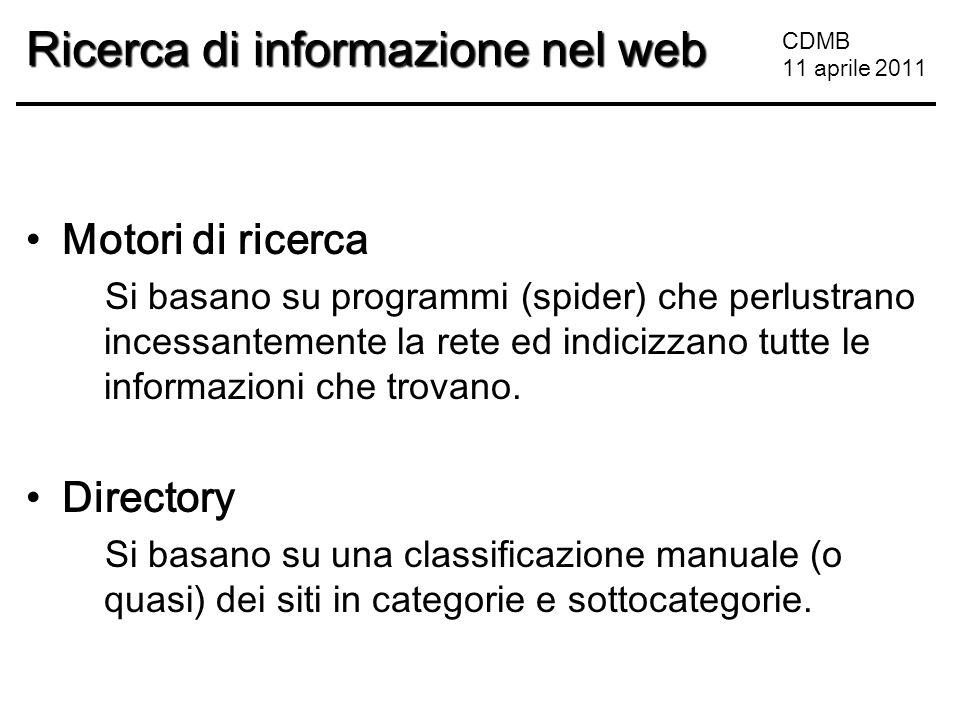 CDMB 11 aprile 2011 Ricerca di informazione nel web Motori di ricerca Si basano su programmi (spider) che perlustrano incessantemente la rete ed indicizzano tutte le informazioni che trovano.