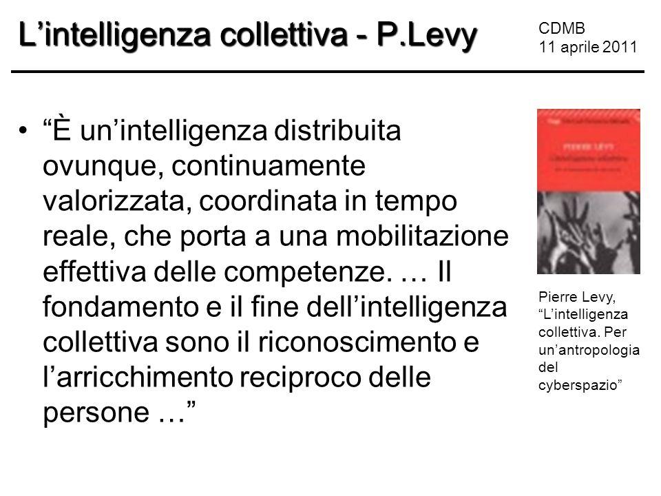 CDMB 11 aprile 2011 L'intelligenza collettiva - P.Levy È un'intelligenza distribuita ovunque, continuamente valorizzata, coordinata in tempo reale, che porta a una mobilitazione effettiva delle competenze.