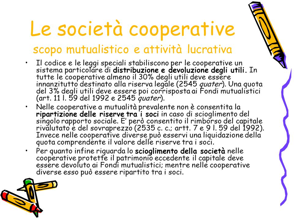 Le società cooperative scopo mutualistico e attività lucrativa Il codice e le leggi speciali stabiliscono per le cooperative un sistema particolare di