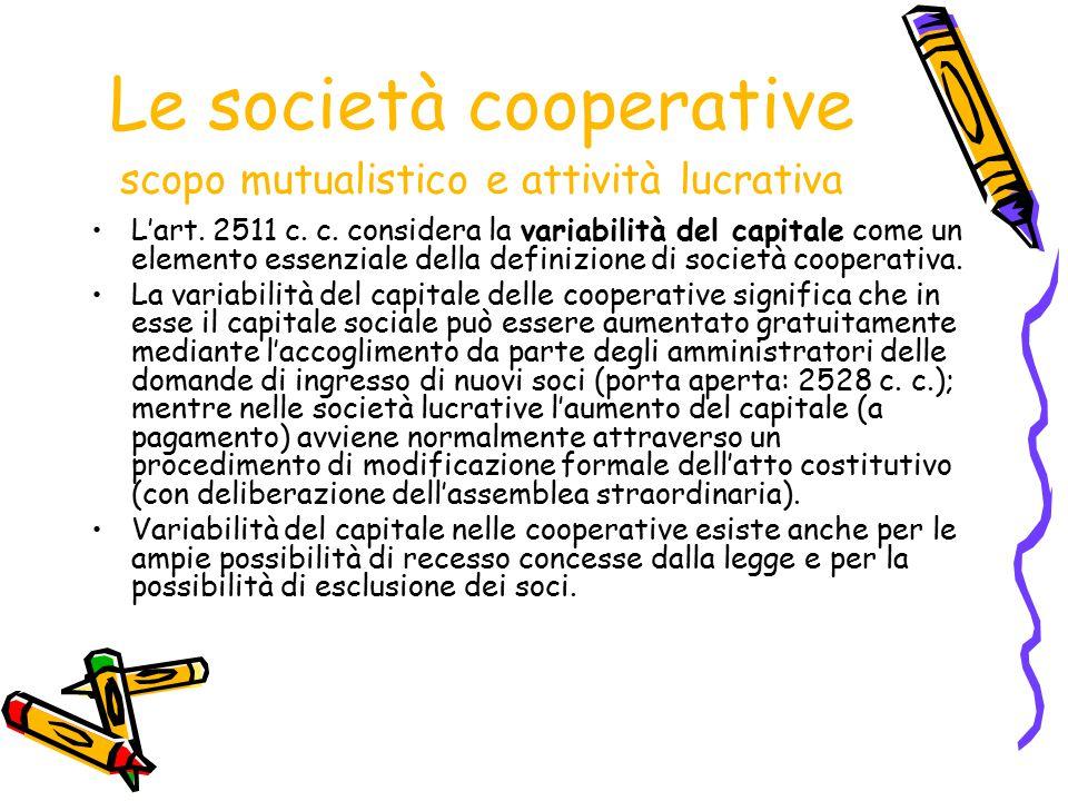 Le società cooperative scopo mutualistico e attività lucrativa L'art. 2511 c. c. considera la variabilità del capitale come un elemento essenziale del