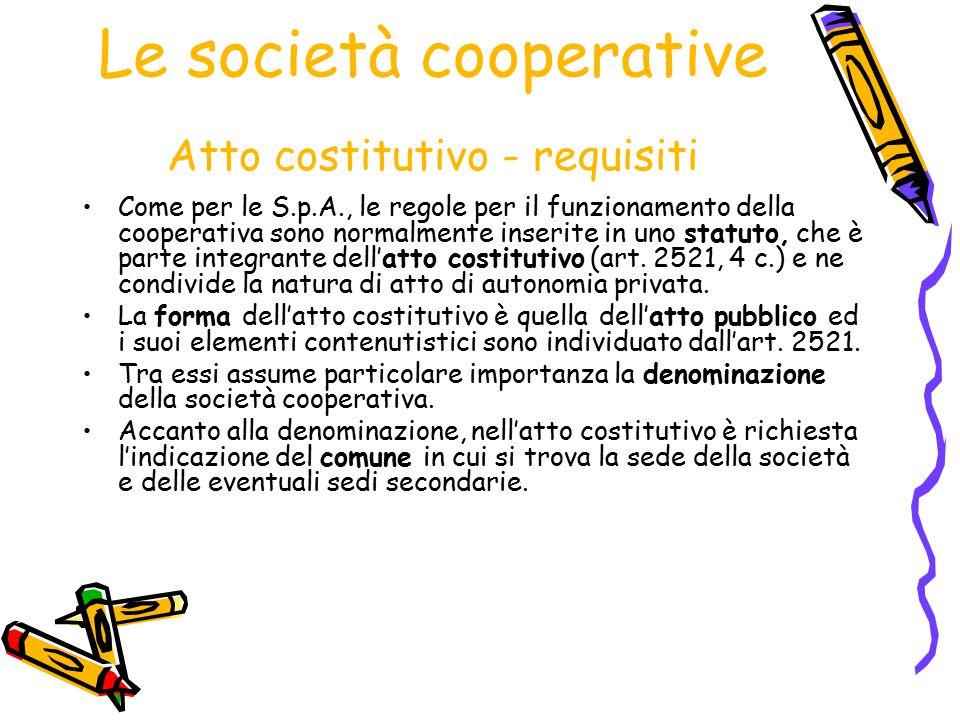 Le società cooperative Atto costitutivo - requisiti Come per le S.p.A., le regole per il funzionamento della cooperativa sono normalmente inserite in