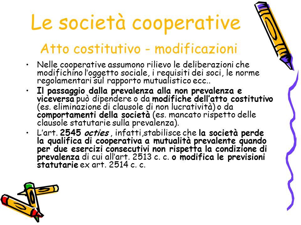Le società cooperative Atto costitutivo - modificazioni Nelle cooperative assumono rilievo le deliberazioni che modifichino l'oggetto sociale, i requi