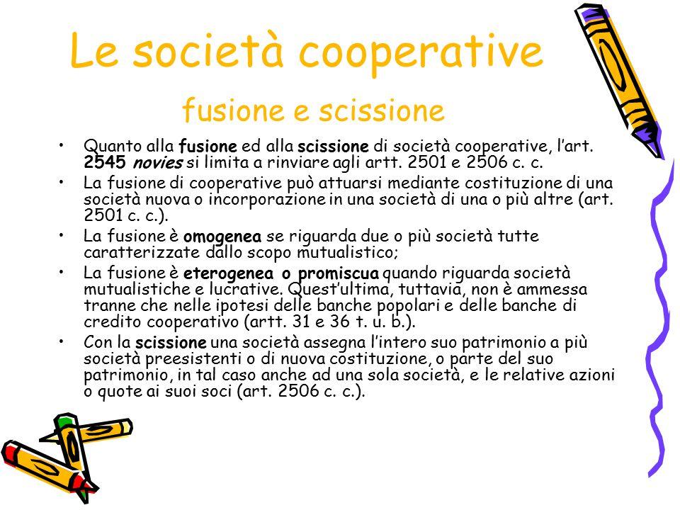 Le società cooperative fusione e scissione Quanto alla fusione ed alla scissione di società cooperative, l'art. 2545 novies si limita a rinviare agli