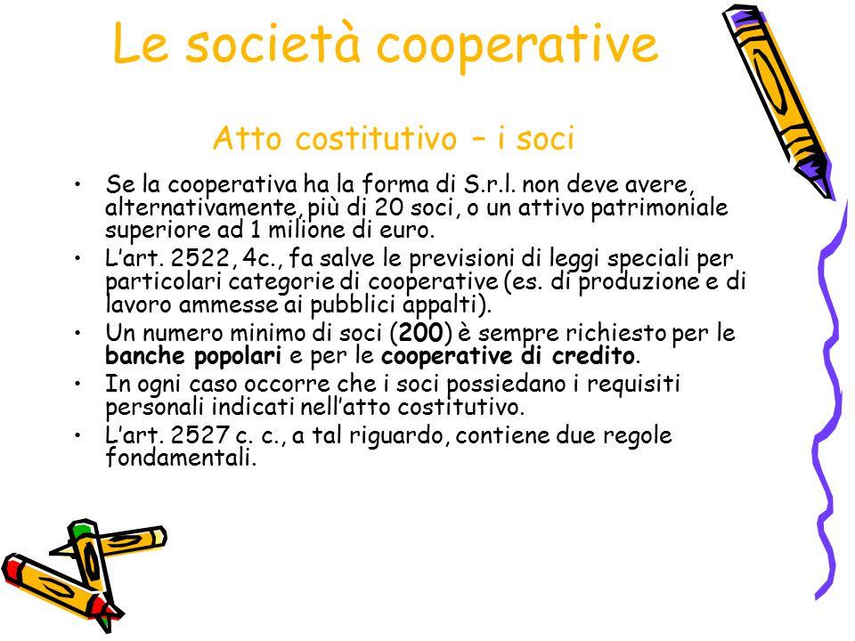 Le società cooperative Atto costitutivo – i soci Se la cooperativa ha la forma di S.r.l. non deve avere, alternativamente, più di 20 soci, o un attivo