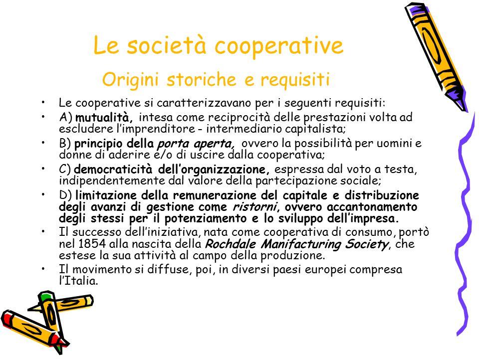 Le società cooperative Origini storiche e requisiti Le cooperative si caratterizzavano per i seguenti requisiti: A) mutualità, intesa come reciprocità
