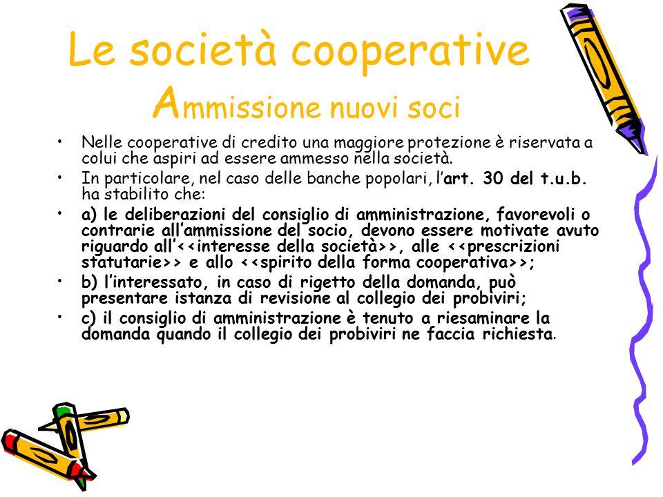 Le società cooperative A mmissione nuovi soci Nelle cooperative di credito una maggiore protezione è riservata a colui che aspiri ad essere ammesso ne