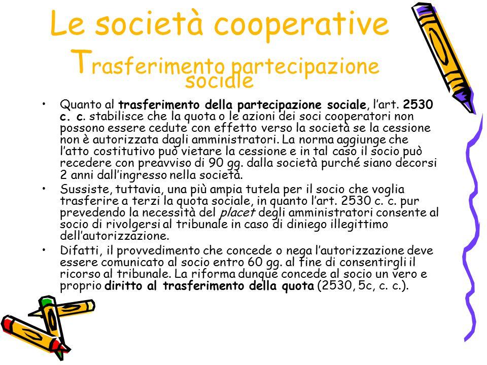 Le società cooperative T rasferimento partecipazione sociale Quanto al trasferimento della partecipazione sociale, l'art. 2530 c. c. stabilisce che la