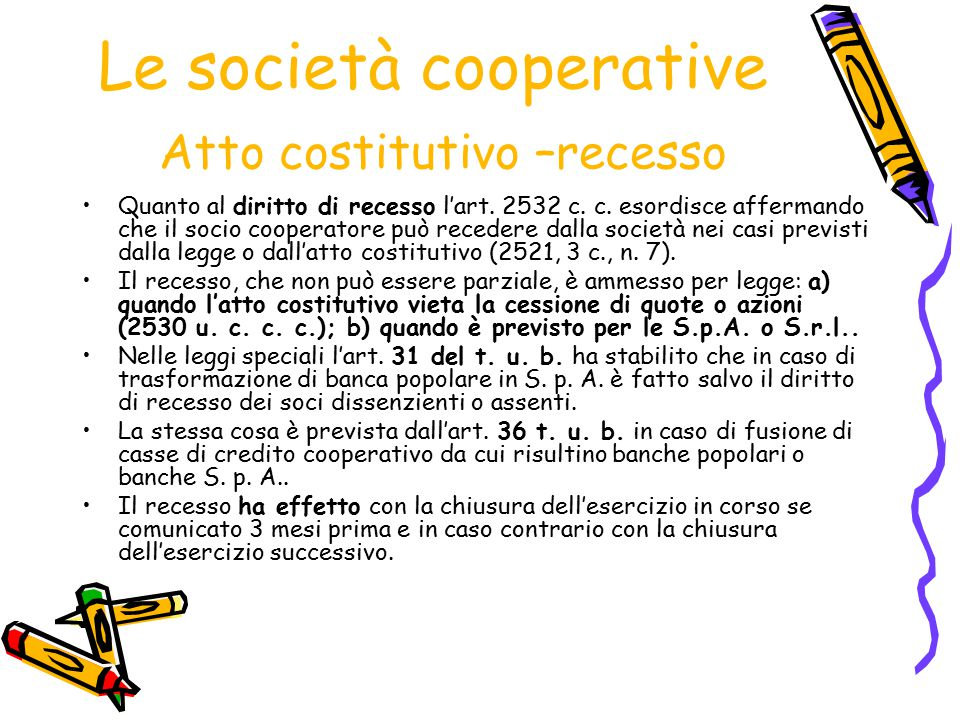 Le società cooperative Atto costitutivo –recesso Quanto al diritto di recesso l'art. 2532 c. c. esordisce affermando che il socio cooperatore può rece