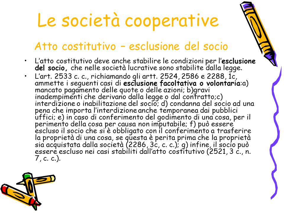 Le società cooperative Atto costitutivo – esclusione del socio L'atto costitutivo deve anche stabilire le condizioni per l'esclusione del socio, che n