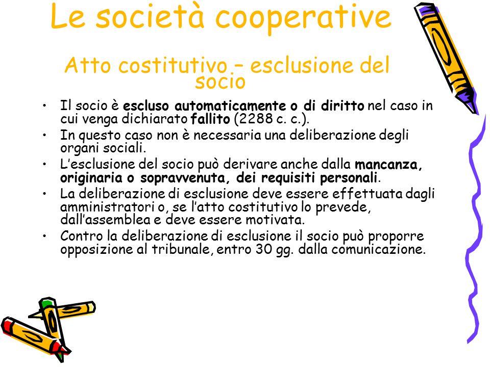 Le società cooperative Atto costitutivo – esclusione del socio Il socio è escluso automaticamente o di diritto nel caso in cui venga dichiarato fallit