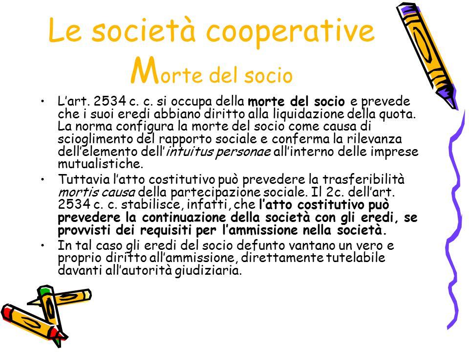 Le società cooperative M orte del socio L'art. 2534 c. c. si occupa della morte del socio e prevede che i suoi eredi abbiano diritto alla liquidazione