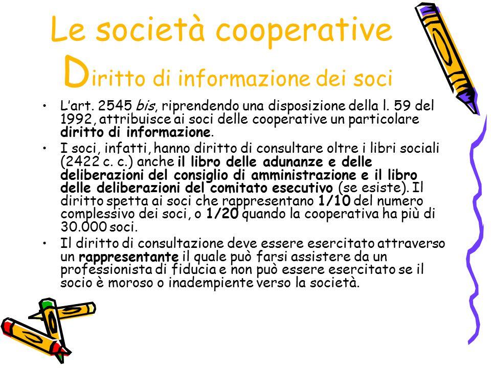 Le società cooperative D iritto di informazione dei soci L'art. 2545 bis, riprendendo una disposizione della l. 59 del 1992, attribuisce ai soci delle