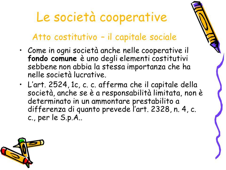 Le società cooperative Atto costitutivo – il capitale sociale Come in ogni società anche nelle cooperative il fondo comune è uno degli elementi costit