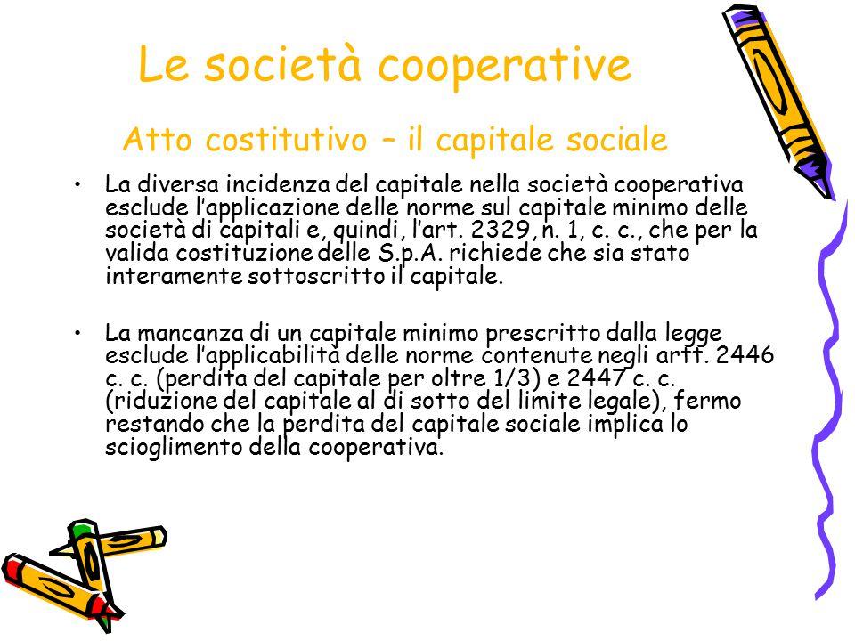 Le società cooperative Atto costitutivo – il capitale sociale La diversa incidenza del capitale nella società cooperativa esclude l'applicazione delle