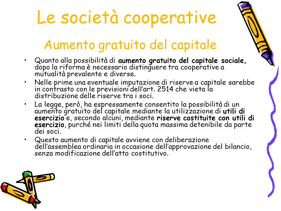 Le società cooperative Aumento gratuito del capitale Quanto alla possibilità di aumento gratuito del capitale sociale, dopo la riforma è necessario di