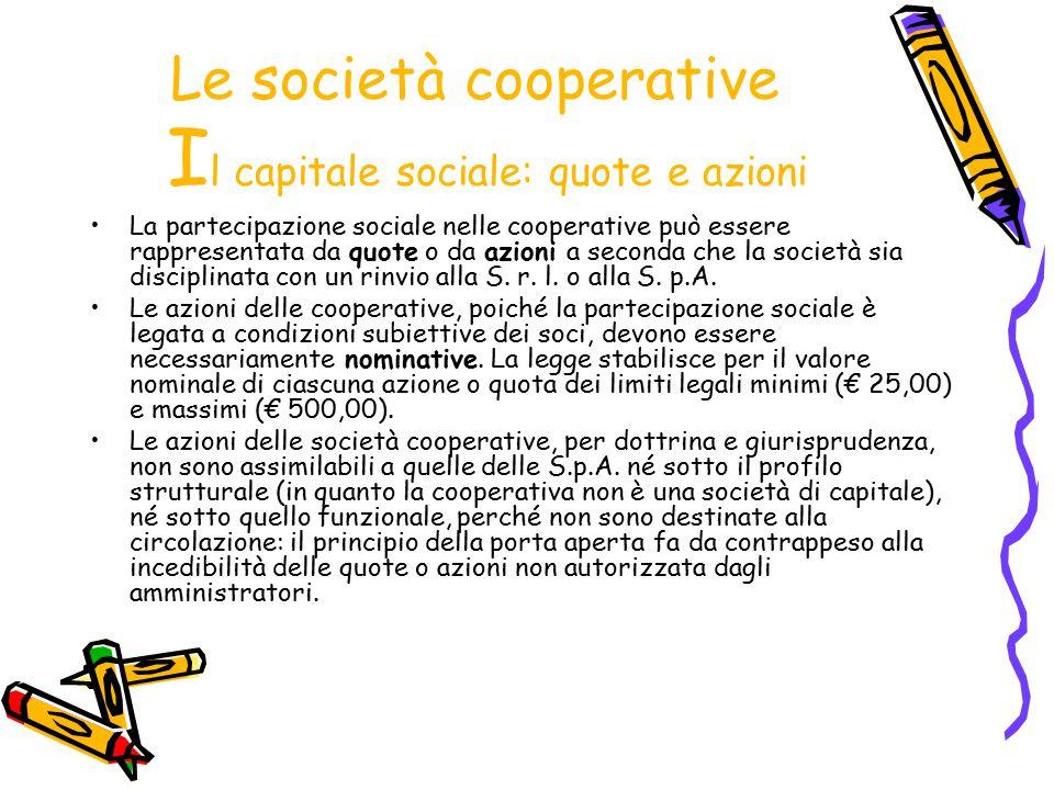 Le società cooperative I l capitale sociale: quote e azioni La partecipazione sociale nelle cooperative può essere rappresentata da quote o da azioni