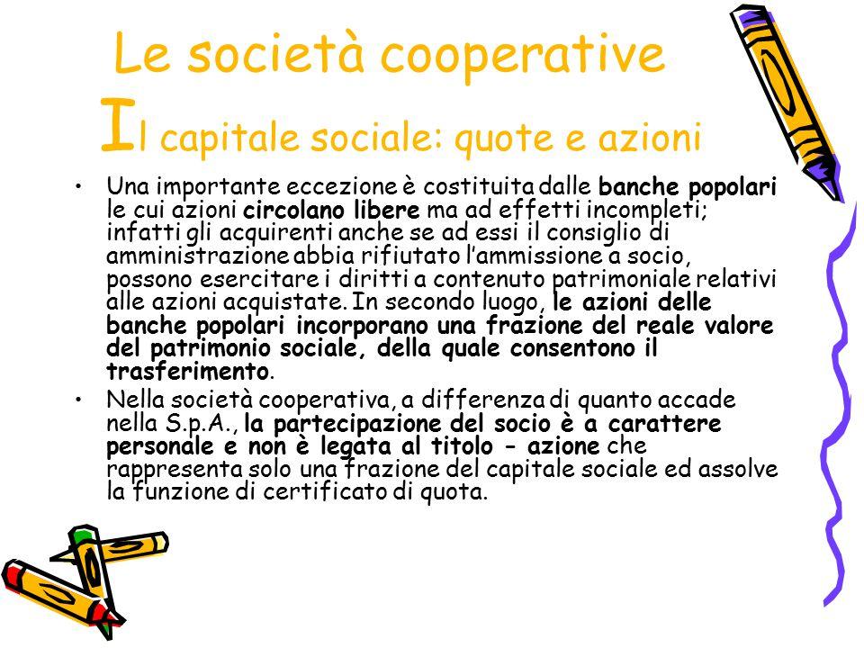 Le società cooperative I l capitale sociale: quote e azioni Una importante eccezione è costituita dalle banche popolari le cui azioni circolano libere