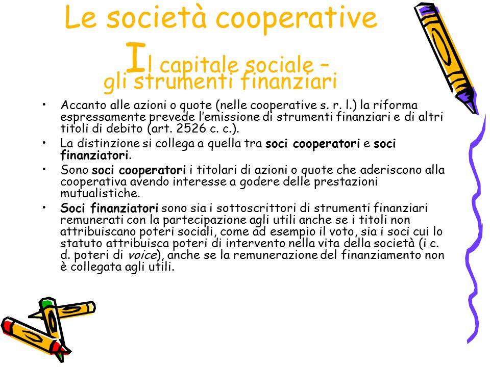 Le società cooperative I l capitale sociale – gli strumenti finanziari Accanto alle azioni o quote (nelle cooperative s. r. l.) la riforma espressamen