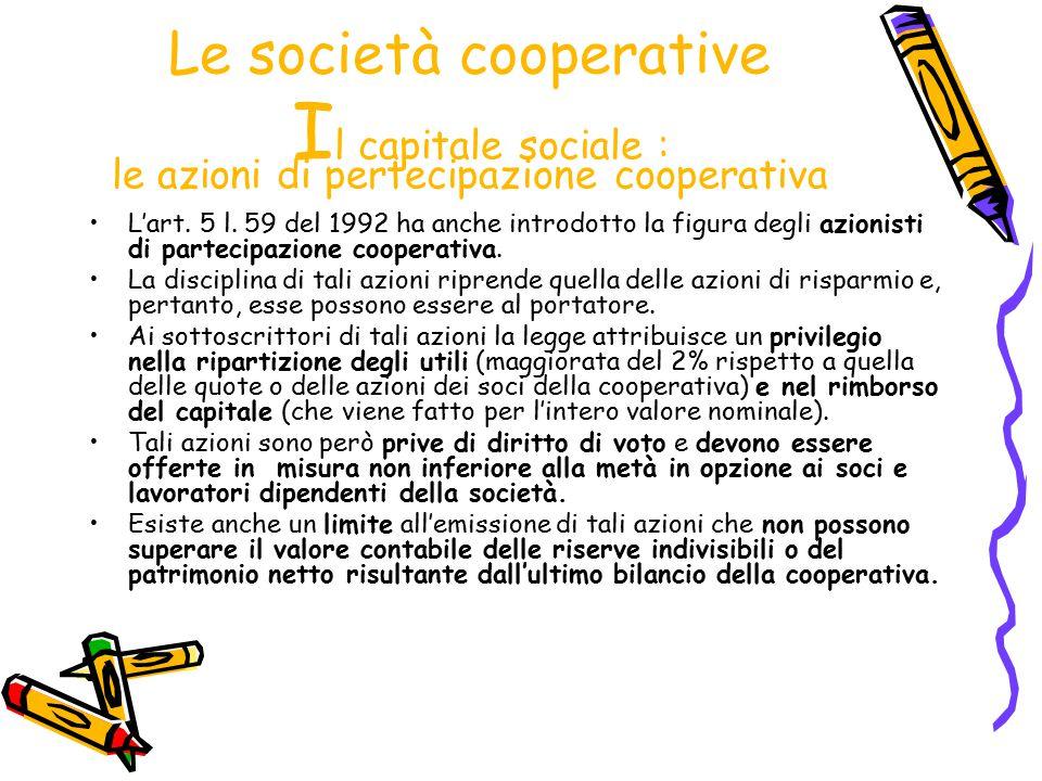 Le società cooperative I l capitale sociale : le azioni di pertecipazione cooperativa L'art. 5 l. 59 del 1992 ha anche introdotto la figura degli azio