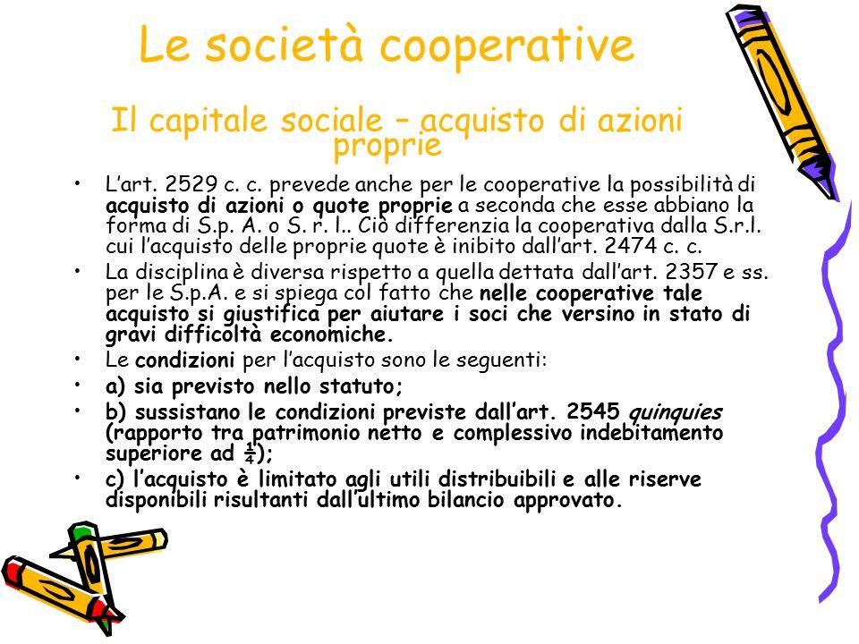 Le società cooperative Il capitale sociale – acquisto di azioni proprie L'art. 2529 c. c. prevede anche per le cooperative la possibilità di acquisto