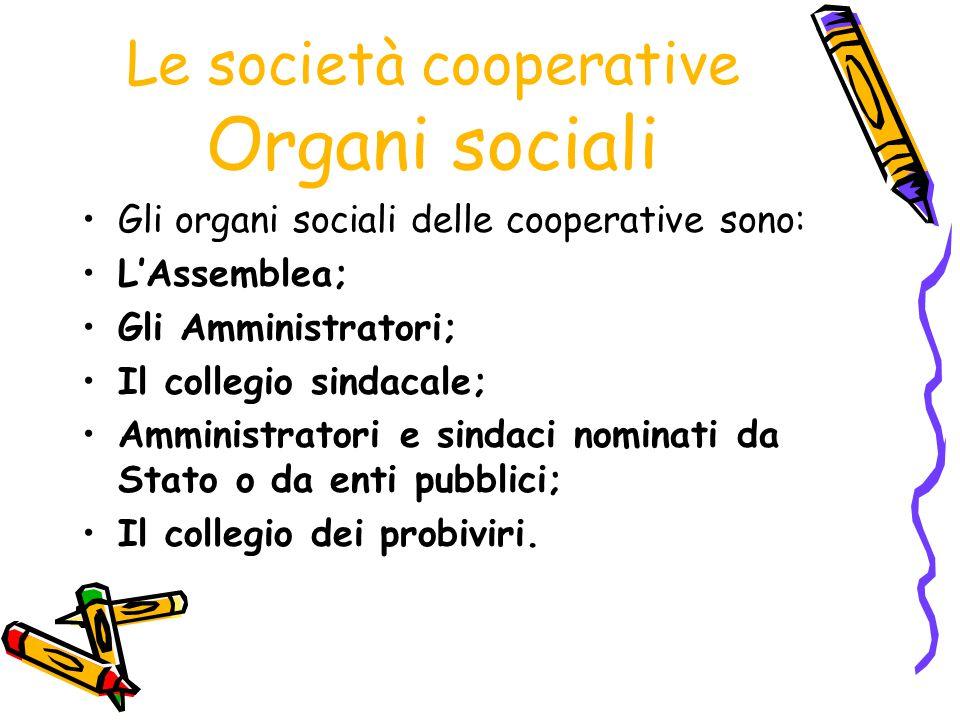 Le società cooperative Organi sociali Gli organi sociali delle cooperative sono: L'Assemblea; Gli Amministratori; Il collegio sindacale; Amministrator