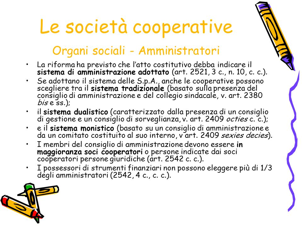 Le società cooperative Organi sociali - Amministratori La riforma ha previsto che l'atto costitutivo debba indicare il sistema di amministrazione adot