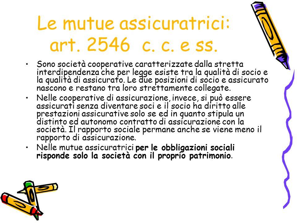 Le mutue assicuratrici: art. 2546 c. c. e ss. Sono società cooperative caratterizzate dalla stretta interdipendenza che per legge esiste tra la qualit