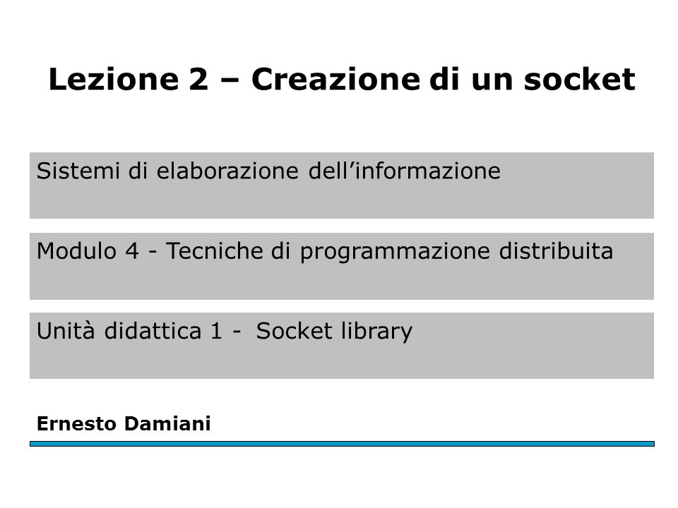 Sistemi di elaborazione dell'informazione Modulo 4 - Tecniche di programmazione distribuita Unità didattica 1 -Socket library Ernesto Damiani Lezione 2 – Creazione di un socket