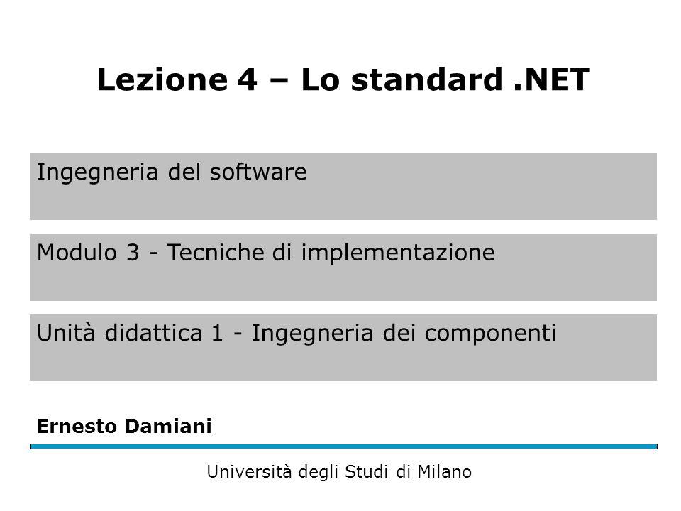Ingegneria del software Modulo 3 - Tecniche di implementazione Unità didattica 1 - Ingegneria dei componenti Ernesto Damiani Università degli Studi di Milano Lezione 4 – Lo standard.NET