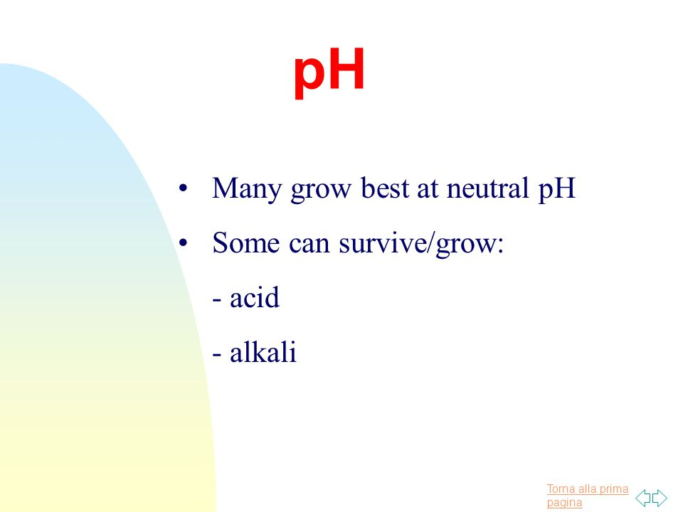 Torna alla prima pagina pH Many grow best at neutral pH Some can survive/grow: - acid - alkali