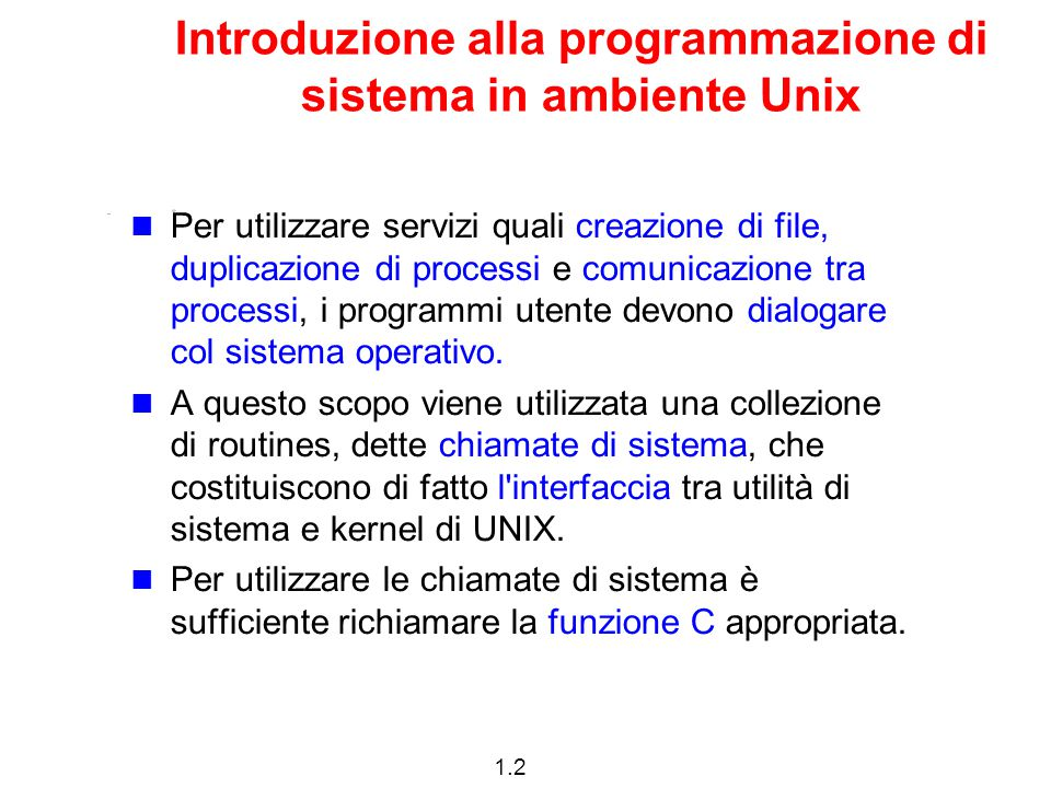 1.3 Introduzione alla programmazione di sistema in ambiente Unix Le chiamate di sistema in ambiente UNIX possono essere approssimativamente suddivise in tre categorie principali:  gestione dei files;  gestione dei processi;  gestione degli errori.