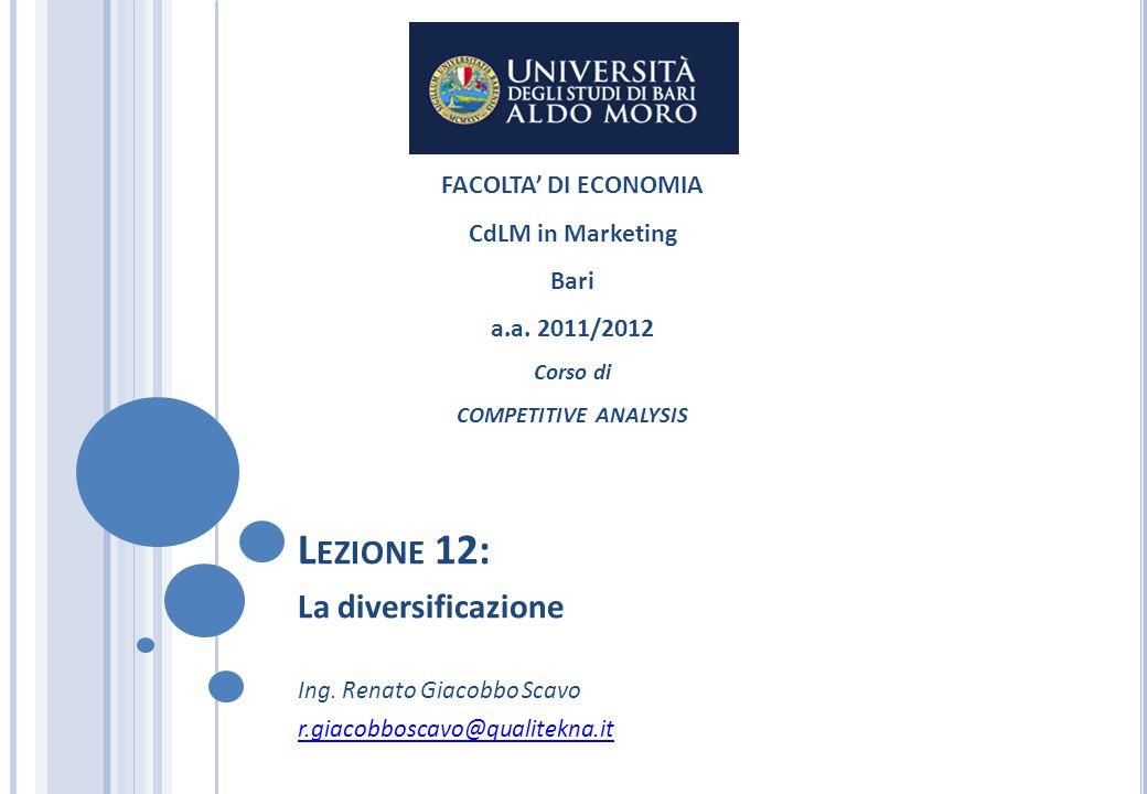 L EZIONE 12: La diversificazione Ing. Renato Giacobbo Scavo r.giacobboscavo@qualitekna.it FACOLTA' DI ECONOMIA CdLM in Marketing Bari a.a. 2011/2012 C