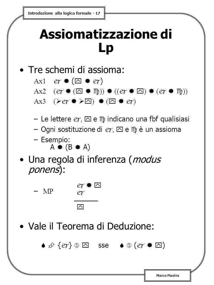 Introduzione alla logica formale - 17 Marco Piastra Tre schemi di assioma: Ax1   (    ) Ax2 (   (    ))  ((    )  (    )) Ax3 (    )  (    ) –Le lettere ,  e  indicano una fbf qualisiasi –Ogni sostituzione di ,  e  è un assioma –Esempio: A  (B  A) Una regola di inferenza (modus ponens): – MP Vale il Teorema di Deduzione:   {  }   sse   (    ) Assiomatizzazione di Lp     