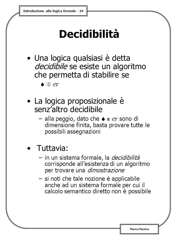 Introduzione alla logica formale - 24 Marco Piastra Decidibilità Una logica qualsiasi è detta decidibile se esiste un algoritmo che permetta di stabilire se    La logica proposizionale è senz'altro decidibile –alla peggio, dato che  e  sono di dimensione finita, basta provare tutte le possibili assegnazioni Tuttavia: –in un sistema formale, la decidibilità corrisponde all'esistenza di un algoritmo per trovare una dimostrazione –si noti che tale nozione è applicabile anche ad un sistema formale per cui il calcolo semantico diretto non è possibile