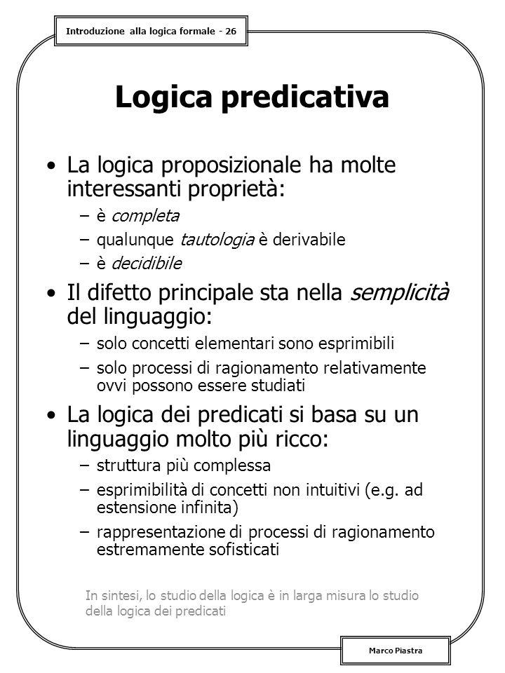 Introduzione alla logica formale - 26 Marco Piastra Logica predicativa La logica proposizionale ha molte interessanti proprietà: –è completa –qualunqu