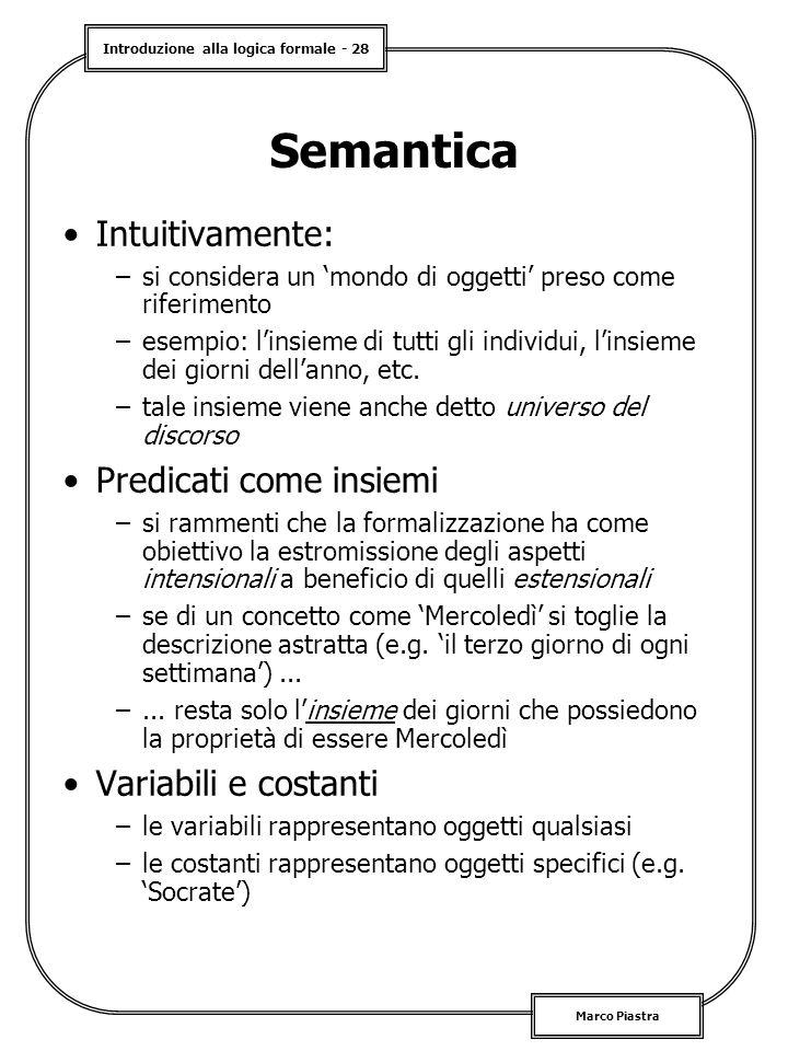 Introduzione alla logica formale - 28 Marco Piastra Semantica Intuitivamente: –si considera un 'mondo di oggetti' preso come riferimento –esempio: l'insieme di tutti gli individui, l'insieme dei giorni dell'anno, etc.