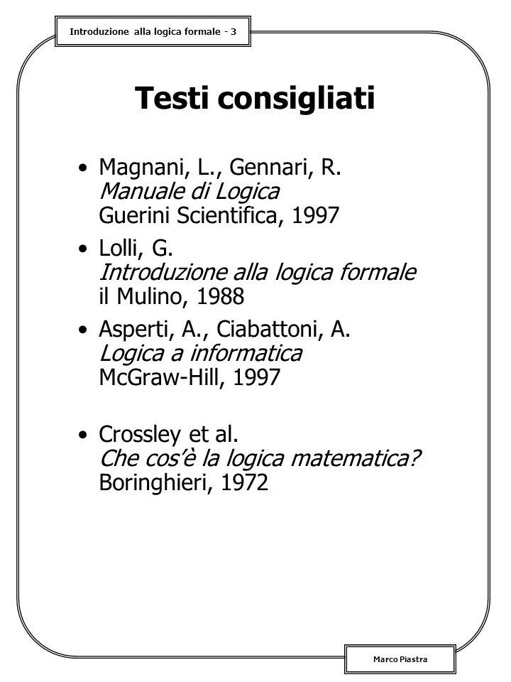 Introduzione alla logica formale - 3 Marco Piastra Testi consigliati Magnani, L., Gennari, R. Manuale di Logica Guerini Scientifica, 1997 Lolli, G. In