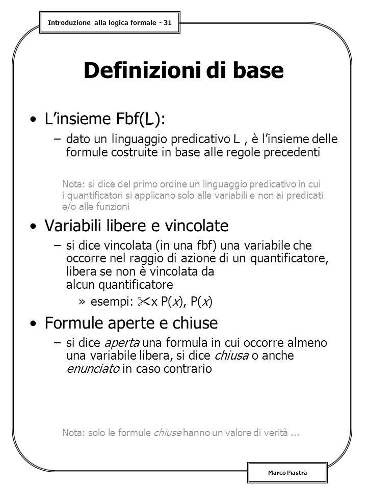 Introduzione alla logica formale - 31 Marco Piastra Definizioni di base L'insieme Fbf( L ): –dato un linguaggio predicativo L, è l'insieme delle formule costruite in base alle regole precedenti Variabili libere e vincolate –si dice vincolata (in una fbf) una variabile che occorre nel raggio di azione di un quantificatore, libera se non è vincolata da alcun quantificatore »esempi:  x P(x), P(x) Formule aperte e chiuse –si dice aperta una formula in cui occorre almeno una variabile libera, si dice chiusa o anche enunciato in caso contrario Nota: si dice del primo ordine un linguaggio predicativo in cui i quantificatori si applicano solo alle variabili e non ai predicati e/o alle funzioni Nota: solo le formule chiuse hanno un valore di verità...
