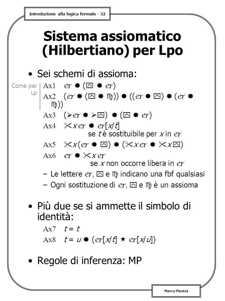 Introduzione alla logica formale - 32 Marco Piastra Sistema assiomatico (Hilbertiano) per Lpo Sei schemi di assioma: Ax1   (    ) Ax2 (   (    ))  ((    )  (    )) Ax3 (    )  (    ) Ax4  x    [x/t] se t è sostituibile per x in  Ax5  x (    )  (  x    x  ) Ax6    x  se x non occorre libera in  –Le lettere ,  e  indicano una fbf qualsiasi –Ogni sostituzione di ,  e  è un assioma Più due se si ammette il simbolo di identità: Ax7 t = t Ax8 t = u  (  [x/t]   [x/u]) Regole di inferenza: MP Come per Lp