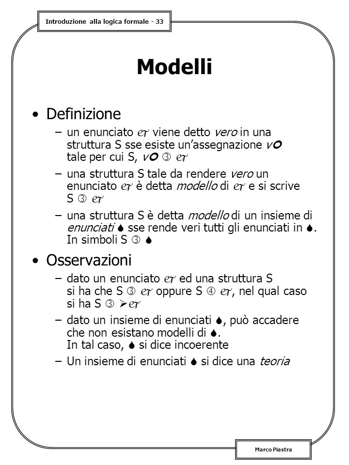 Introduzione alla logica formale - 33 Marco Piastra Modelli Definizione –un enunciato  viene detto vero in una struttura S sse esiste un'assegnazione v tale per cui S, v   –una struttura S tale da rendere vero un enunciato  è detta modello di  e si scrive S   –una struttura S è detta modello di un insieme di enunciati  sse rende veri tutti gli enunciati in .
