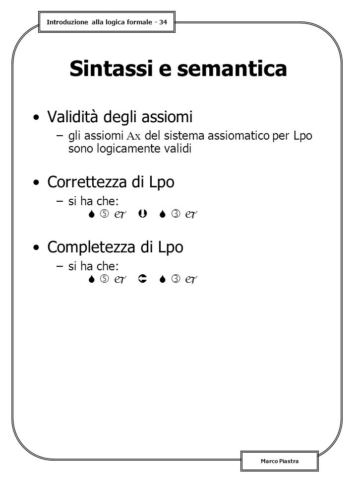 Introduzione alla logica formale - 34 Marco Piastra Sintassi e semantica Validità degli assiomi –gli assiomi Ax del sistema assiomatico per Lpo sono logicamente validi Correttezza di Lpo –si ha che:        Completezza di Lpo –si ha che:       