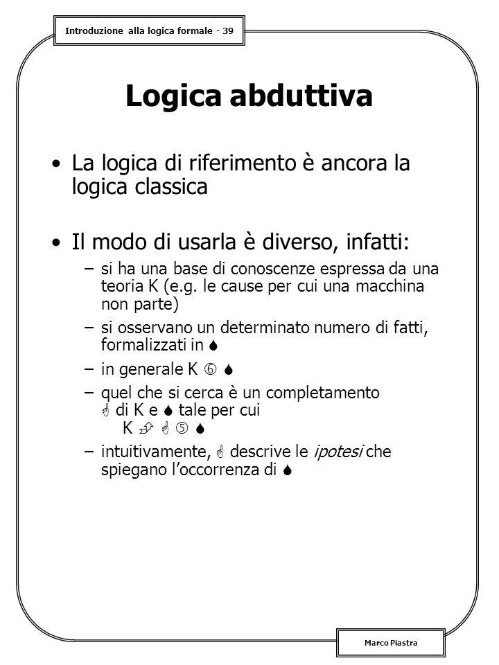 Introduzione alla logica formale - 39 Marco Piastra Logica abduttiva La logica di riferimento è ancora la logica classica Il modo di usarla è diverso, infatti: –si ha una base di conoscenze espressa da una teoria K (e.g.