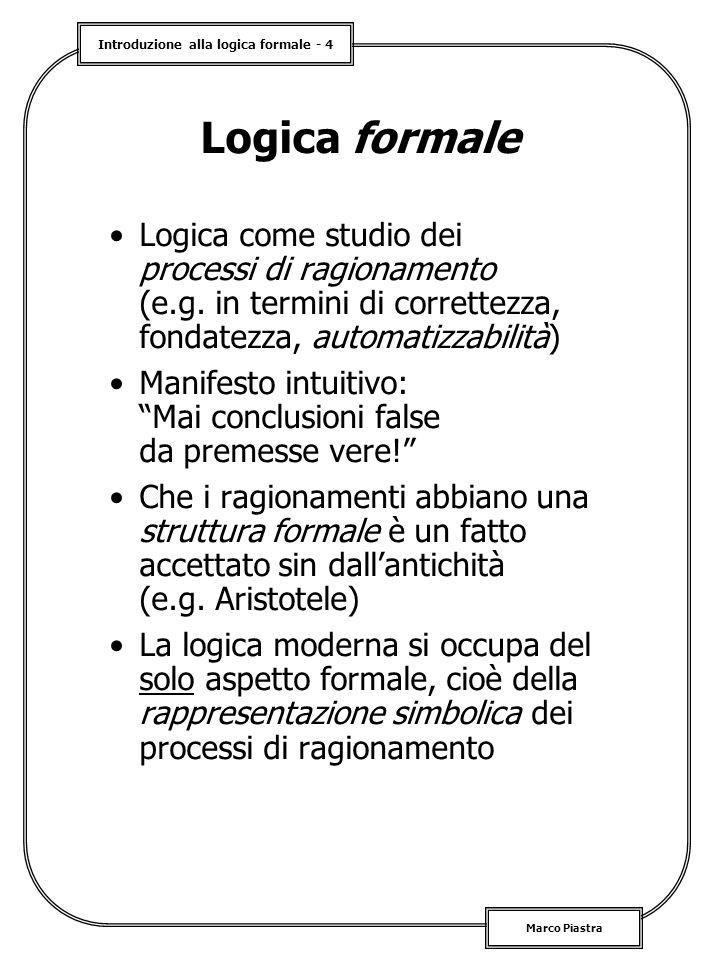 Introduzione alla logica formale - 4 Marco Piastra Logica formale Logica come studio dei processi di ragionamento (e.g. in termini di correttezza, fon
