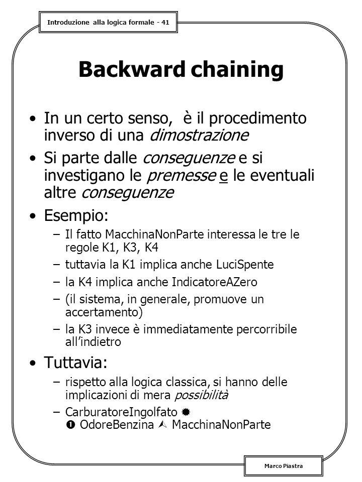 Introduzione alla logica formale - 41 Marco Piastra Backward chaining In un certo senso, è il procedimento inverso di una dimostrazione Si parte dalle conseguenze e si investigano le premesse e le eventuali altre conseguenze Esempio: –Il fatto MacchinaNonParte interessa le tre le regole K1, K3, K4 –tuttavia la K1 implica anche LuciSpente –la K4 implica anche IndicatoreAZero –(il sistema, in generale, promuove un accertamento) –la K3 invece è immediatamente percorribile all'indietro Tuttavia: –rispetto alla logica classica, si hanno delle implicazioni di mera possibilità –CarburatoreIngolfato   OdoreBenzina  MacchinaNonParte