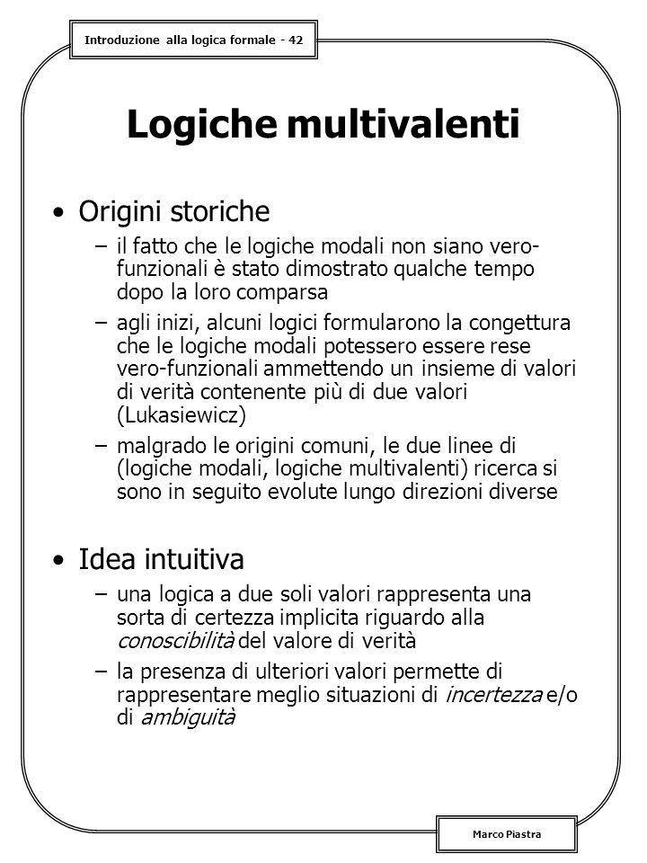 Introduzione alla logica formale - 42 Marco Piastra Logiche multivalenti Origini storiche –il fatto che le logiche modali non siano vero- funzionali è stato dimostrato qualche tempo dopo la loro comparsa –agli inizi, alcuni logici formularono la congettura che le logiche modali potessero essere rese vero-funzionali ammettendo un insieme di valori di verità contenente più di due valori (Lukasiewicz) –malgrado le origini comuni, le due linee di (logiche modali, logiche multivalenti) ricerca si sono in seguito evolute lungo direzioni diverse Idea intuitiva –una logica a due soli valori rappresenta una sorta di certezza implicita riguardo alla conoscibilità del valore di verità –la presenza di ulteriori valori permette di rappresentare meglio situazioni di incertezza e/o di ambiguità