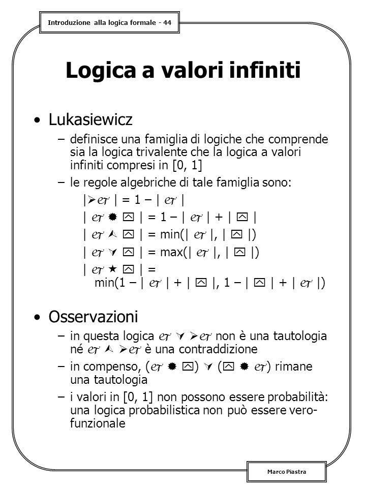 Introduzione alla logica formale - 44 Marco Piastra Logica a valori infiniti Lukasiewicz –definisce una famiglia di logiche che comprende sia la logica trivalente che la logica a valori infiniti compresi in [0, 1] –le regole algebriche di tale famiglia sono: |  | = 1 – |  | |    | = 1 – |  | + |  | |    | = min(|  |, |  |) |    | = max(|  |, |  |) |    | = min(1 – |  | + |  |, 1 – |  | + |  |) Osservazioni –in questa logica    non è una tautologia né    è una contraddizione –in compenso, (    )  (    ) rimane una tautologia –i valori in [0, 1] non possono essere probabilità: una logica probabilistica non può essere vero- funzionale
