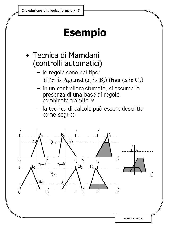 Introduzione alla logica formale - 47 Marco Piastra Esempio Tecnica di Mamdani (controlli automatici) –le regole sono del tipo: –in un controllore sfumato, si assume la presenza di una base di regole combinate tramite  –la tecnica di calcolo può essere descritta come segue: if (z 1 is A k ) and (z 2 is B k ) then (u is C k ) A1A1 0 1 z1z1 A2A2 0 1 z1z1 B1B1 0 1 z2z2 B2B2 0 1 z2z2 z1=az1=az2=bz2=b C1C1 u 0 1 C2C2 u 0 1 11 22 u 1 û 22 22 11 11