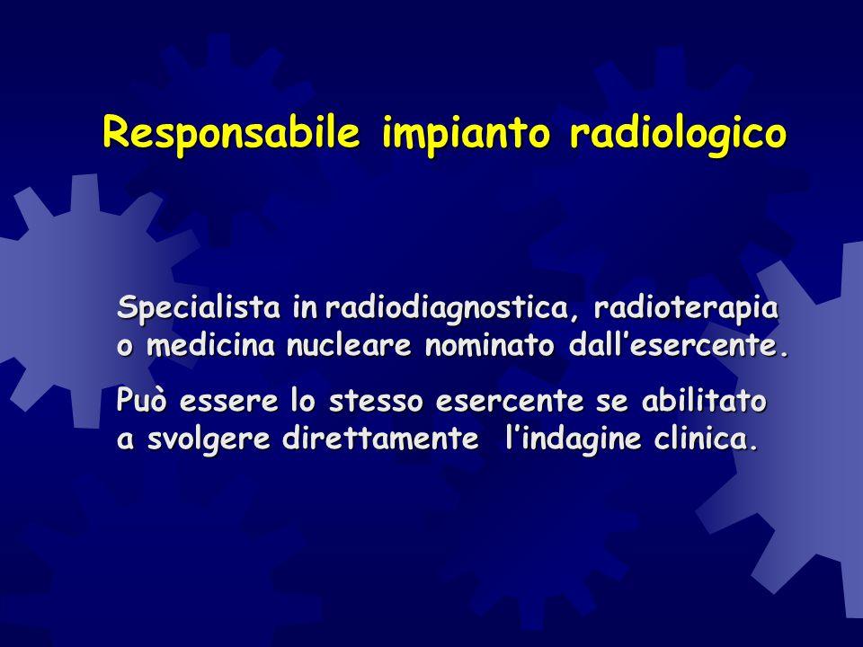 Responsabile impianto radiologico Specialista in radiodiagnostica, radioterapia o medicina nucleare nominato dall'esercente. Può essere lo stesso eser